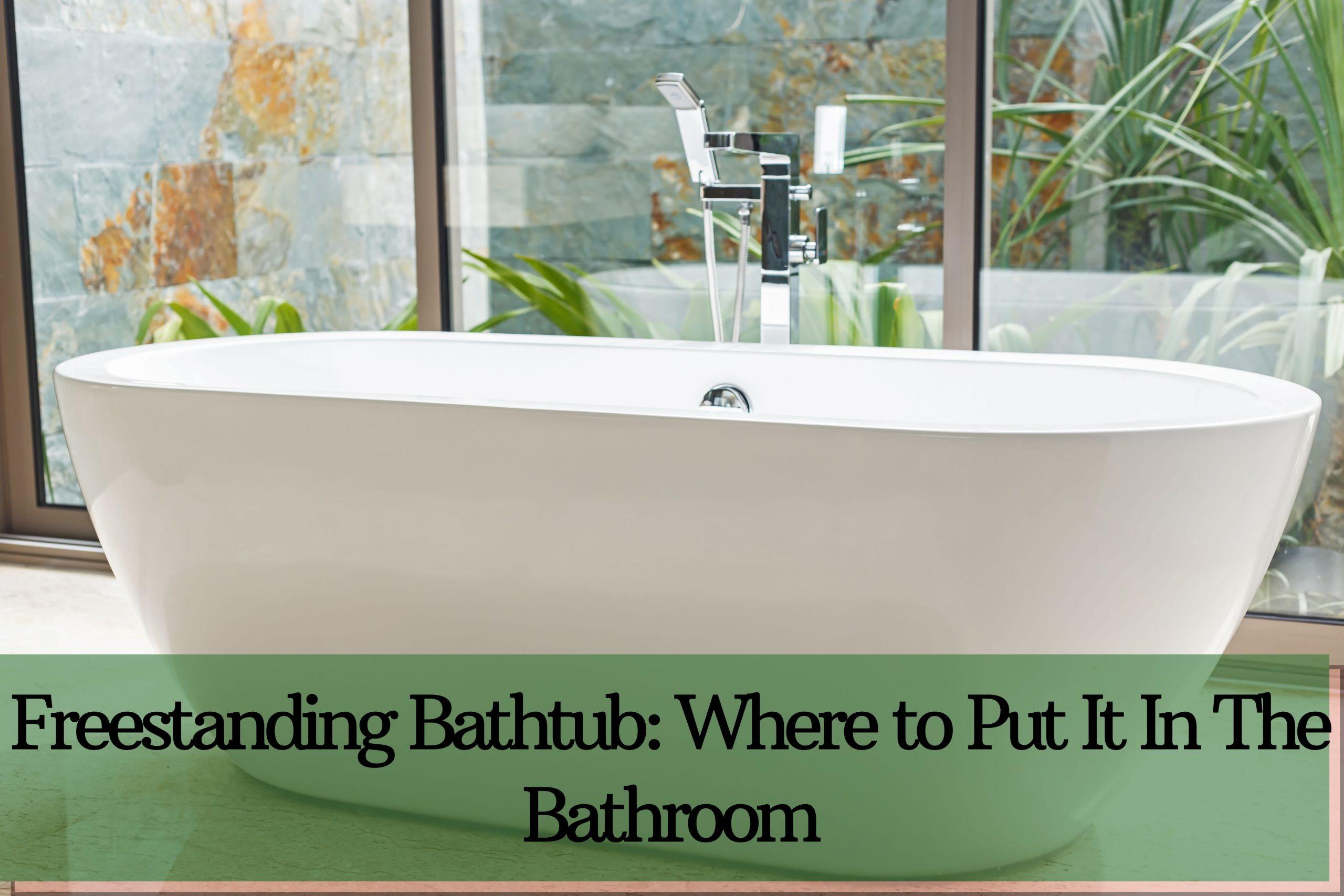 Freestanding Bathtub Where to Put It In The Bathroom